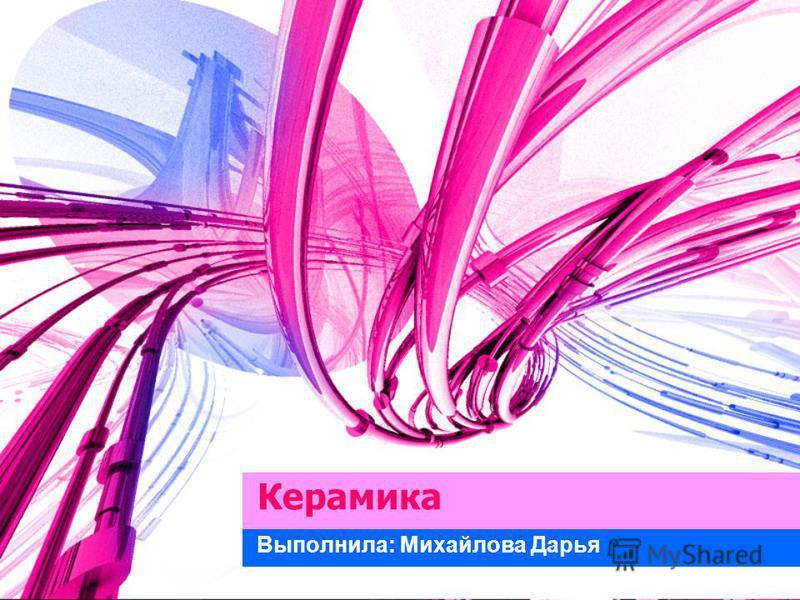Керамика Выполнила: Михайлова Дарья