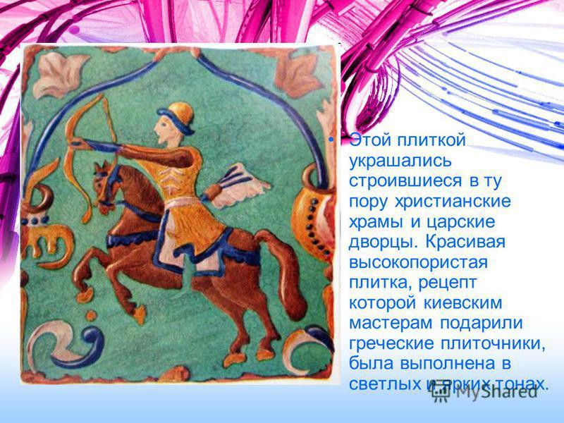 Этой плиткой украшались строившиеся в ту пору христианские храмы и царские дворцы. Красивая высокопористая плитка, рецепт которой киевским мастерам подарили греческие плиточники, была выполнена в светлых и ярких тонах.