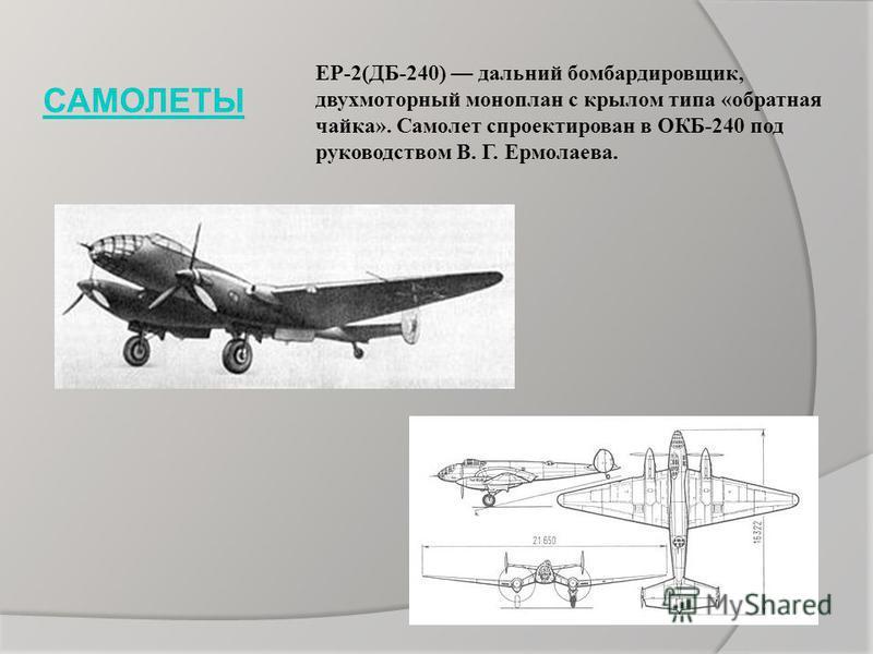 ЕР-2(ДБ-240) дальний бомбардировщик, двухмоторный моноплан с крылом типа «обратная чайка». Самолет спроектирован в ОКБ-240 под руководством В. Г. Ермолаева. САМОЛЕТЫ
