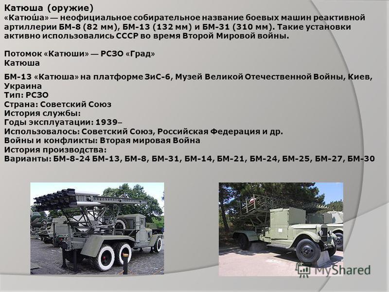 Катюша (оружие) « Катю́ша » неофициальное собирательное название боевых машин реактивной артиллерии БМ-8 (82 мм), БМ-13 (132 мм) и БМ-31 (310 мм). Такие установки активно использовались СССР во время Второй Мировой войны. Потомок « Катюши » РСЗО « Гр