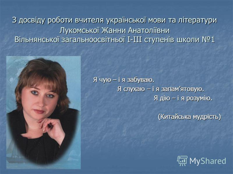 З досвіду роботи вчителя української мови та літератури Лукомської Жанни Анатоліївни Вільнянської загальноосвітньої І-ІІІ ступенів школи 1 Я чую – і я забуваю. Я слухаю – і я запамятовую. Я слухаю – і я запамятовую. Я дію – і я розумію. Я дію – і я р