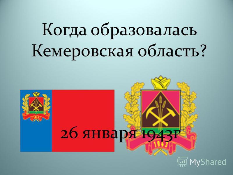 Когда образовалась Кемеровская область? 26 января 1943 г