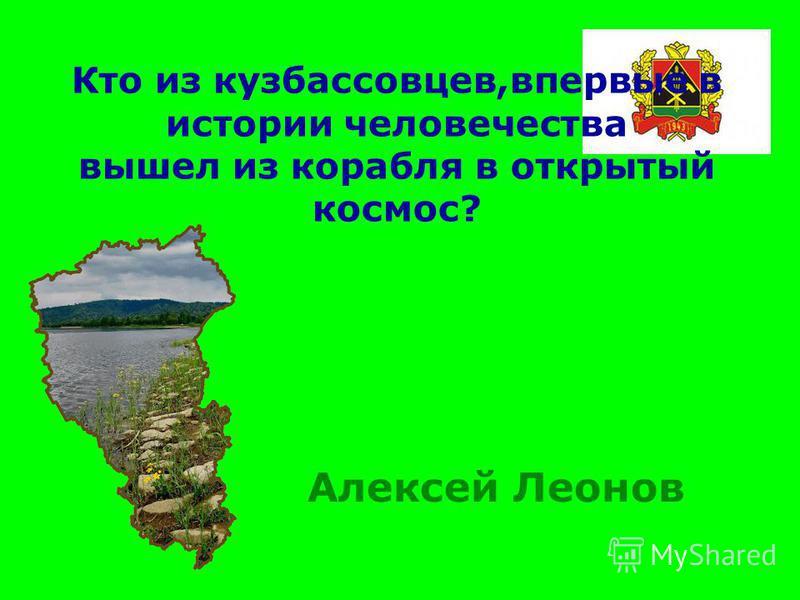 Кто из кузбассовцев,впервые в истории человечества вышел из корабля в открытый космос? Алексей Леонов