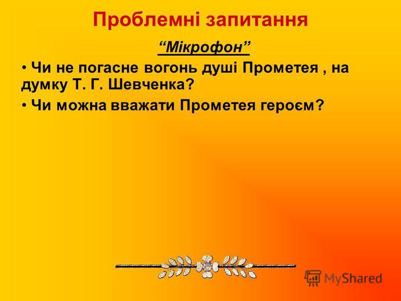 Проблемні запитання Мікрофон Чи не погасне вогонь душі Прометея, на думку Т. Г. Шевченка? Чи можна вважати Прометея героєм?