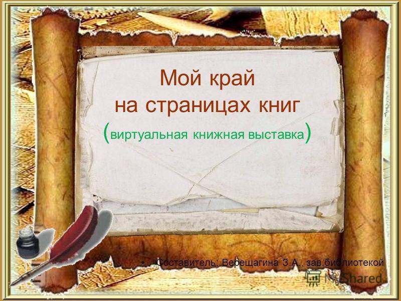Мой край на страницах книг ( виртуальная книжная выставка ) Составитель: Верещагина З.А., зав.библиотекой