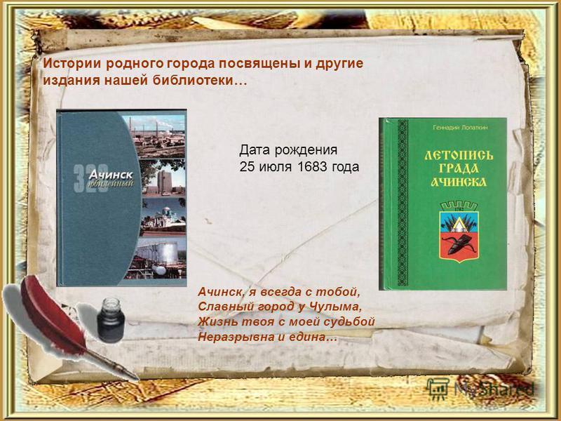 Истории родного города посвящены и другие издания нашей библиотеки… Дата рождения 25 июля 1683 года Ачинск, я всегда с тобой, Славный город у Чулыма, Жизнь твоя с моей судьбой Неразрывна и едина…