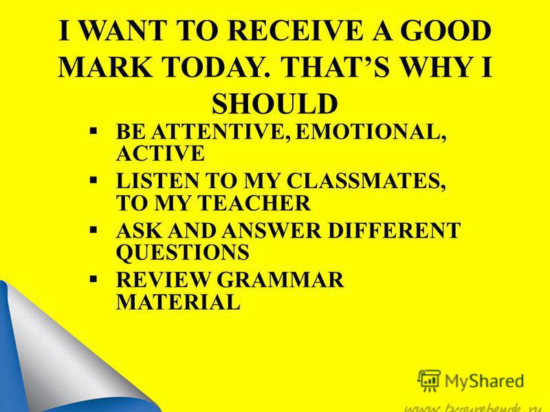 I WANT TO RECEIVE A GOOD MARK TODAY. THATS WHY I SHOULD BE ATTENTIVE, EMOTIONAL, ACTIVE LISTEN TO MY CLASSMATES, TO MY TEACHER ASK AND ANSWER DIFFERENT QUESTIONS REVIEW GRAMMAR MATERIAL