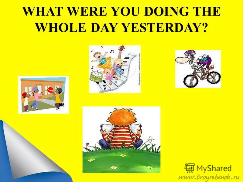 WHAT WERE YOU DOING THE WHOLE DAY YESTERDAY?