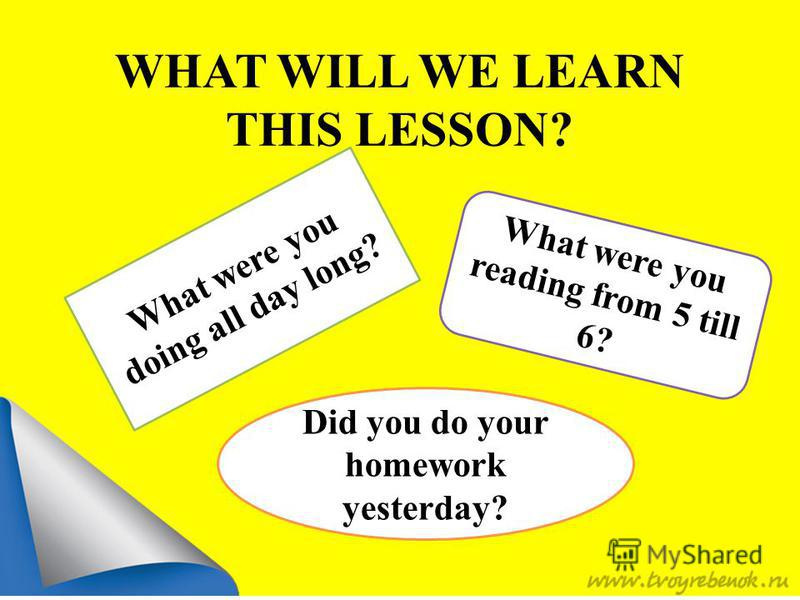 WHAT WILL WE LEARN THIS LESSON? What were you doing all day long? What were you reading from 5 till 6? Did you do your homework yesterday?