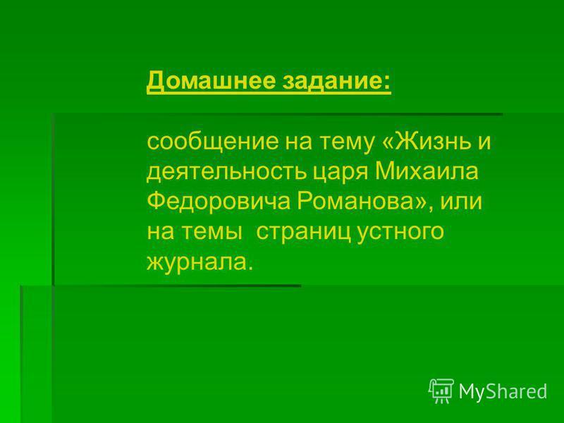 Домашнее задание: сообщение на тему «Жизнь и деятельность царя Михаила Федоровича Романова», или на темы страниц устного журнала.