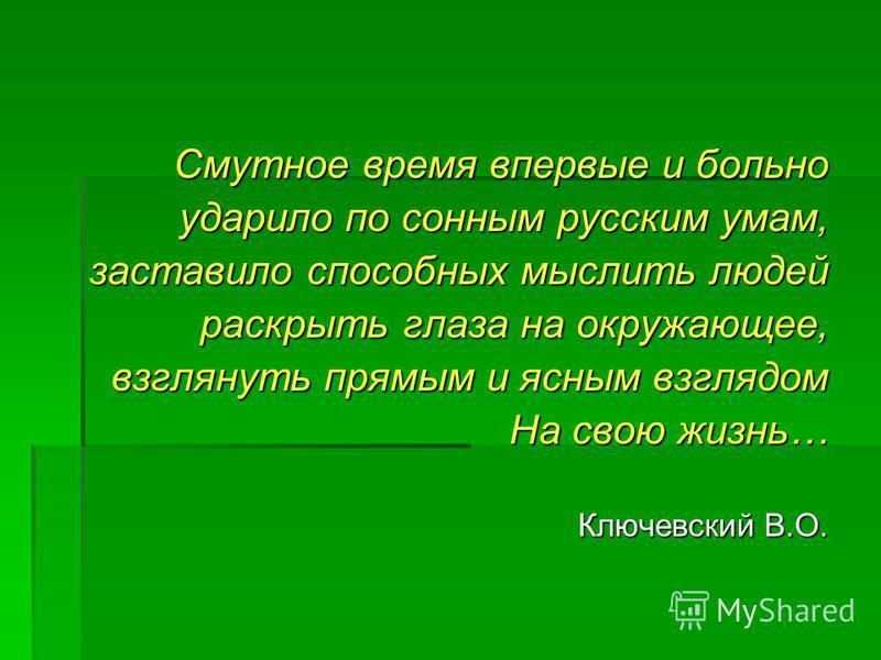 Смутное время впервые и больно ударило по сонным русским умам, заставило способных мыслить людей раскрыть глаза на окружающее, взглянуть прямым и ясным взглядом На свою жизнь… Ключевский В.О.