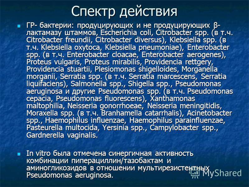 Спектр действия ГР- бактерии: продуцирующих и не продуцирующих β- лактамазу штаммов, Escherichia coli, Citrobacter spp. (в т.ч. Citrobacter freundii, Citrobacter diversus), Klebsiella spp. (в т.ч. Klebsiella oxytoca, Klebsiella pneumoniae), Enterobac