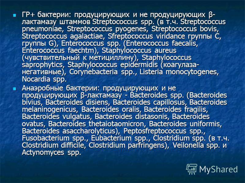 ГР+ бактерии: продуцирующих и не продуцирующих β- лактамазу штаммов Streptococcus spp. (в т.ч. Streptococcus pneumoniae, Streptococcus pyogenes, Streptococcus bovis, Streptococcus agalactiae, Sfreptococcus viridance группы С, группы G), Enterococcus