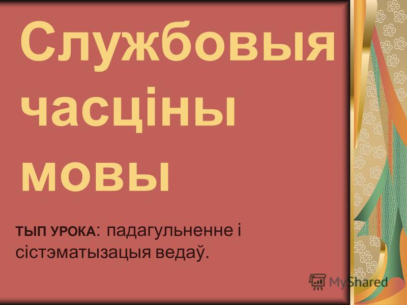 Службовыя часціны мовы ТЫП УРОКА : падагульненне і сістэматызацыя ведаў.