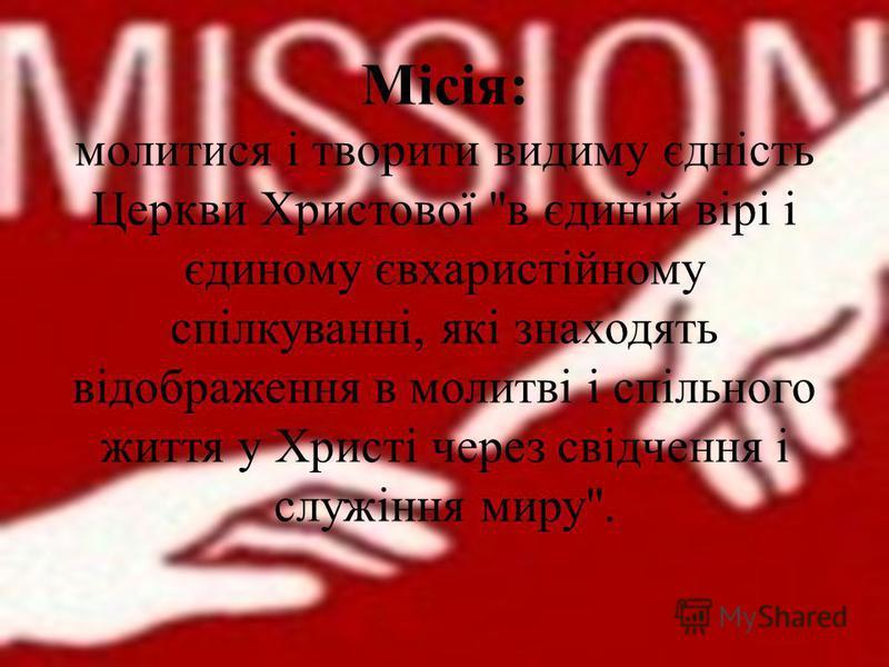 Місія: молитися і творити видиму єдність Церкви Христової в єдиній вірі і єдиному євхаристійному спілкуванні, які знаходять відображення в молитві і спільного життя у Христі через свідчення і служіння миру.