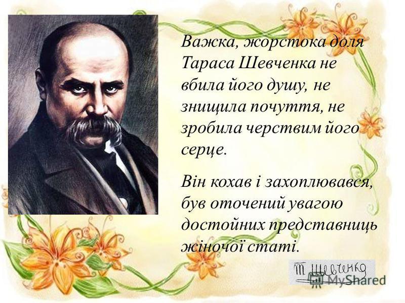 Важка, жорстока доля Тараса Шевченка не вбила його душу, не знищила почуття, не зробила черствим його серце. Він кохав і захоплювався, був оточений увагою достойних представниць жіночої статі.
