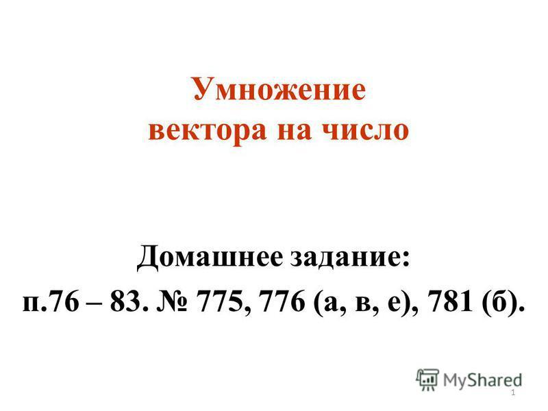 Умножение вектора на число Домашнее задание: п.76 – 83. 775, 776 (а, в, е), 781 (б). 1