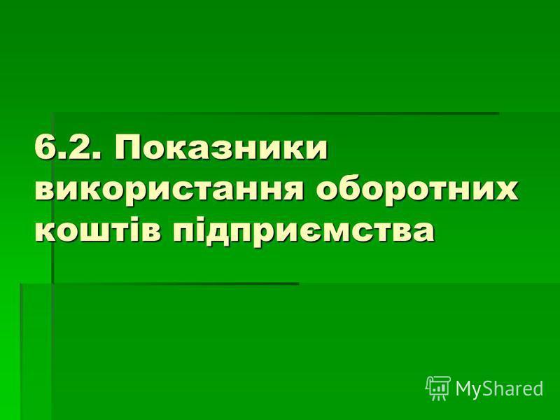 6.2. Показники використання оборотних коштів підприємства