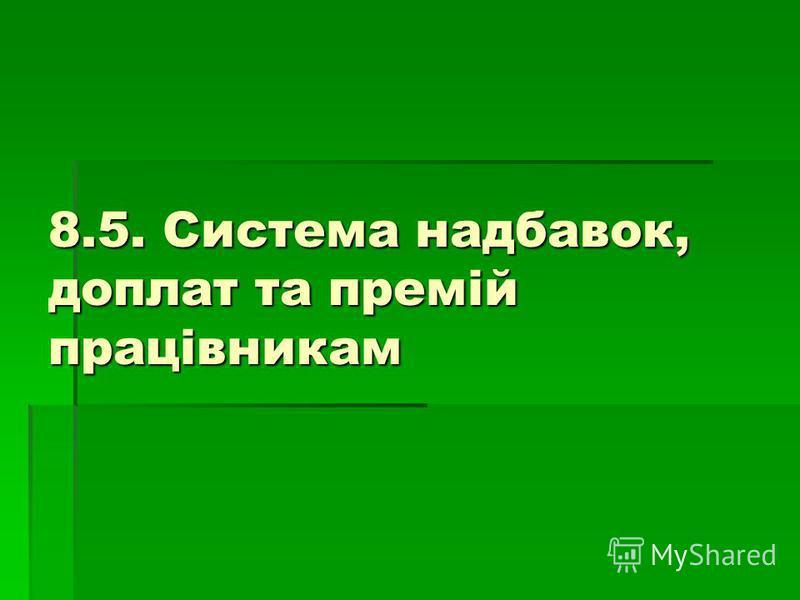 8.5. Система надбавок, доплат та премій працівникам