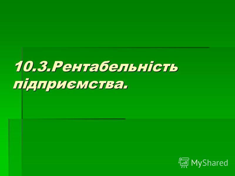 10.3.Рентабельність підприємства.