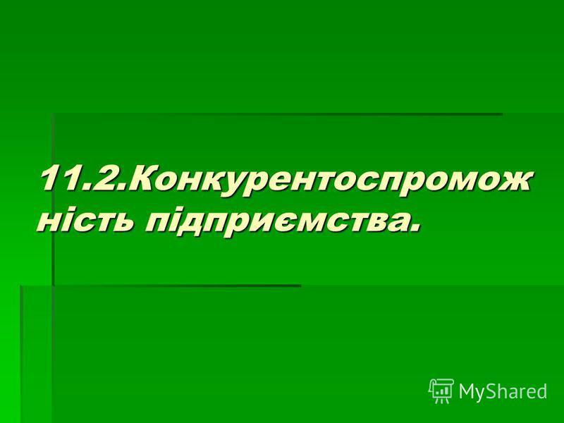 11.2.Конкурентоспромож ність підприємства.