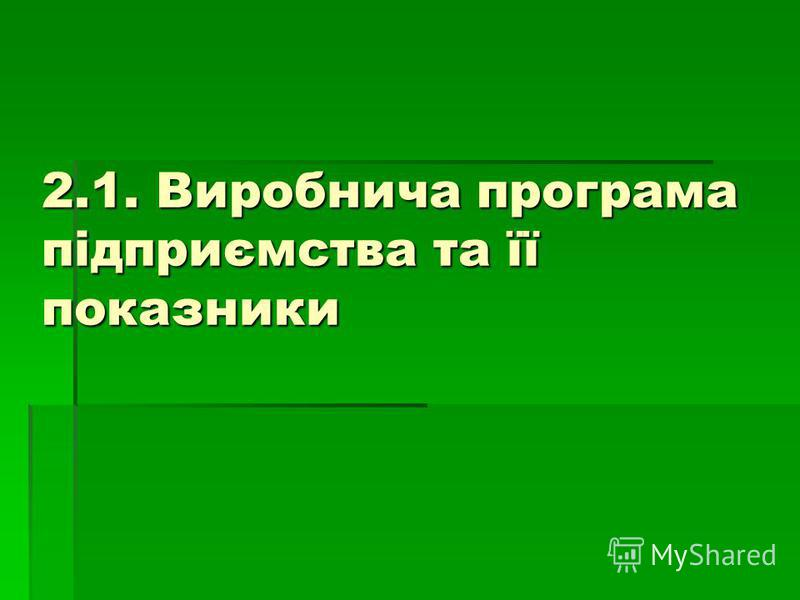 2.1. Виробнича програма підприємства та її показники