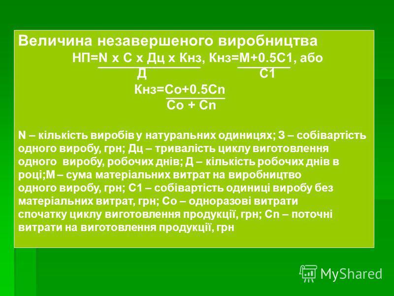 Величина незавершеного виробництва НП=N х С х Дц х Кнз, Кнз=М+0.5С1, або Д С1 Кнз=Со+0.5Сn Со + Сn N – кількість виробів у натуральних одиницях; З – собівартість одного виробу, грн; Дц – тривалість циклу виготовлення одного виробу, робочих днів; Д –