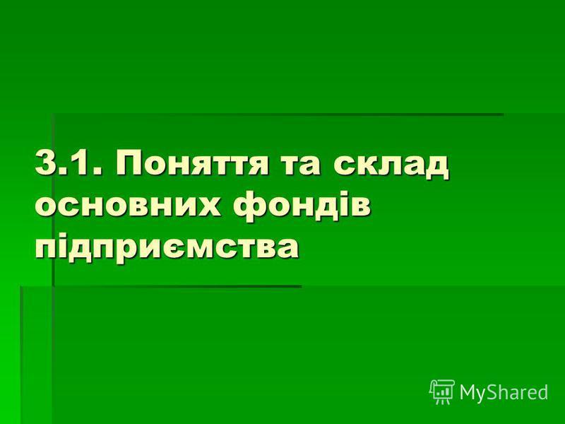 3.1. Поняття та склад основних фондів підприємства