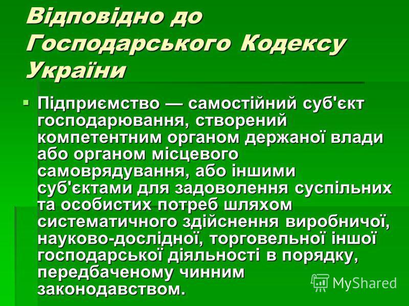 Відповідно до Господарського Кодексу України Підприємство самостійний суб'єкт господарювання, створений компетентним органом держаної влади або органом місцевого самоврядування, або іншими суб'єктами для задоволення суспільних та особистих потреб шля