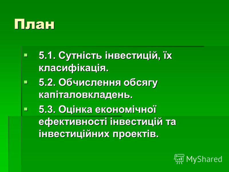 План 5.1. Сутність інвестицій, їх класифікація. 5.1. Сутність інвестицій, їх класифікація. 5.2. Обчислення обсягу капіталовкладень. 5.2. Обчислення обсягу капіталовкладень. 5.3. Оцінка економічної ефективності інвестицій та інвестиційних проектів. 5.