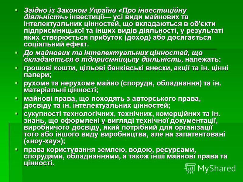 Згідно із Законом України «Про інвестиційну діяльність» інвестиції усі види майнових та інтелектуальних цінностей, що вкладаються в об'єкти підприємницької та інших видів діяльності, у результаті яких створюється прибуток (доход) або досягається соц