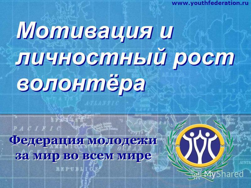 Мотивация и личностный рост волонтёра Федерация молодежи за мир во всем мире Федерация молодежи за мир во всем мире www.youthfederation.ru