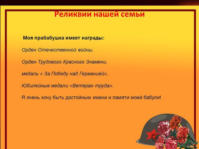 Реликвии нашей семьи Моя прабабушка имеет награды: Орден Отечественной войны, Орден Трудового Красного Знамени, медаль « За Победу над Германией», Юбилейные медали «Ветеран труда». Я очень хочу быть достойным имени и памяти моей бабули!