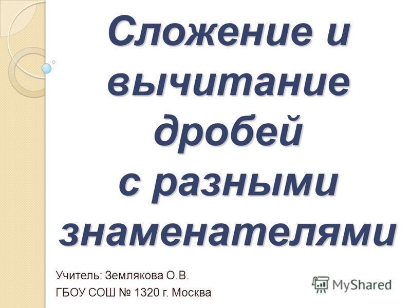 Сложение и вычитание дробей с разными знаменателями Учитель: Землякова О.В. ГБОУ СОШ 1320 г. Москва