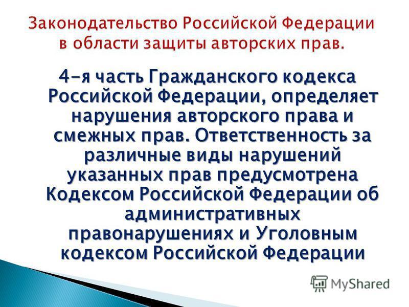 4-я часть Гражданского кодекса Российской Федерации, определяет нарушения авторского права и смежных прав. Ответственность за различные виды нарушений указанных прав предусмотрена Кодексом Российской Федерации об административных правонарушениях и Уг