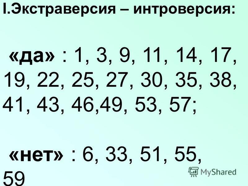 І.Экстраверсия – интроверсия: «да» : 1, 3, 9, 11, 14, 17, 19, 22, 25, 27, 30, 35, 38, 41, 43, 46,49, 53, 57; «нет» : 6, 33, 51, 55, 59