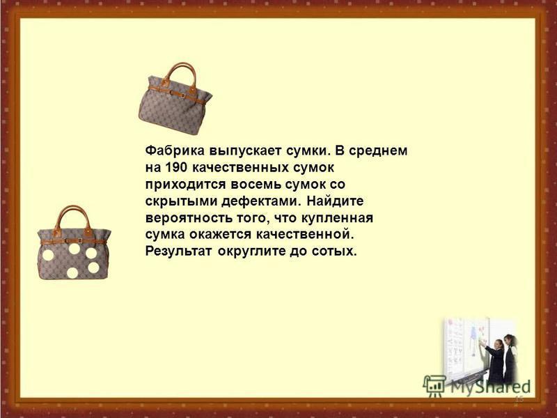 15 Фабрика выпускает сумки. В среднем на 190 качественных сумок приходится восемь сумок со скрытыми дефектами. Найдите вероятность того, что купленная сумка окажется качественной. Результат округлите до сотых.