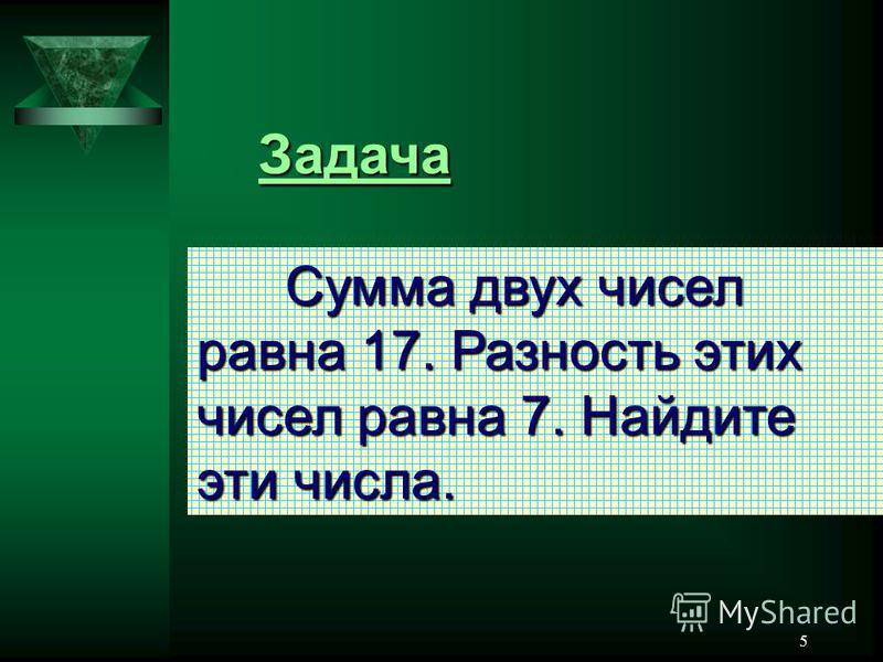 5 Задача Сумма двух чисел равна 17. Разность этих чисел равна 7. Найдите эти числа.