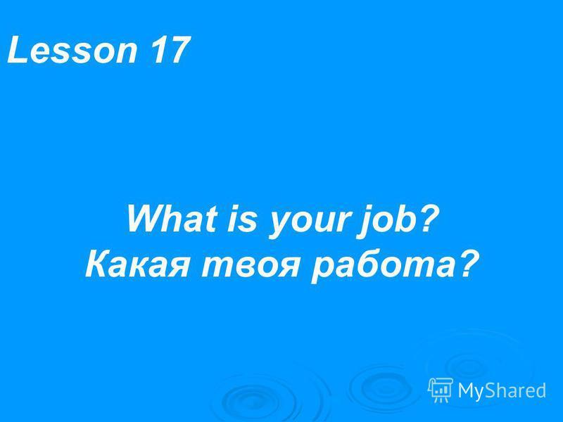 Lesson 17 What is your job? Какая твоя работа?