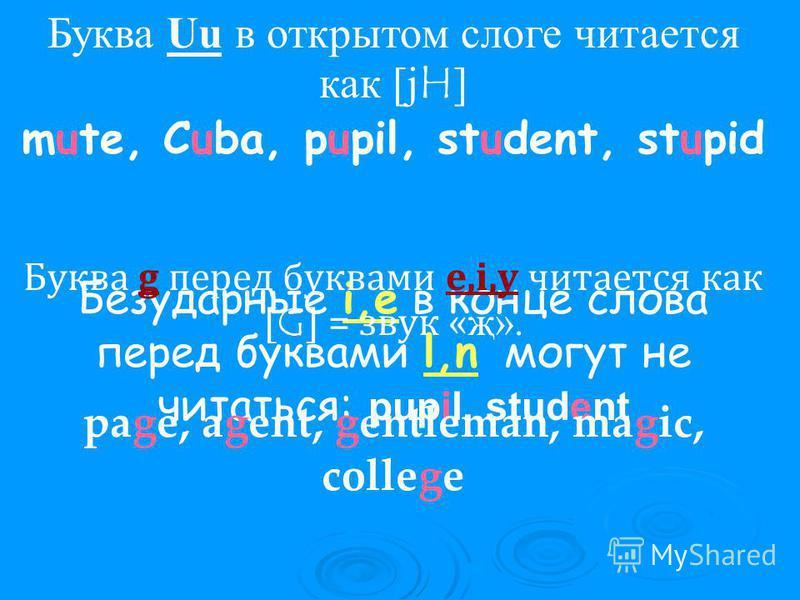 Буква Uu в открытом слоге читается как [j H ] mute, Cuba, pupil, student, stupid Безударные i,e в конце слова перед буквами l,n могут не читаться: pupil, student Буква g перед буквами e,i,y читается как [ G ] = звук « җ». page, agent, gentleman, magi