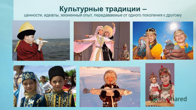 Культурные традиции – ценности, идеалы, жизненный опыт, передаваемые от одного поколения к другому