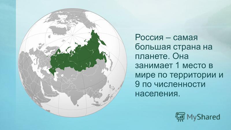 Россия – самая большая страна на планете. Она занимает 1 место в мире по территории и 9 по численности населения.