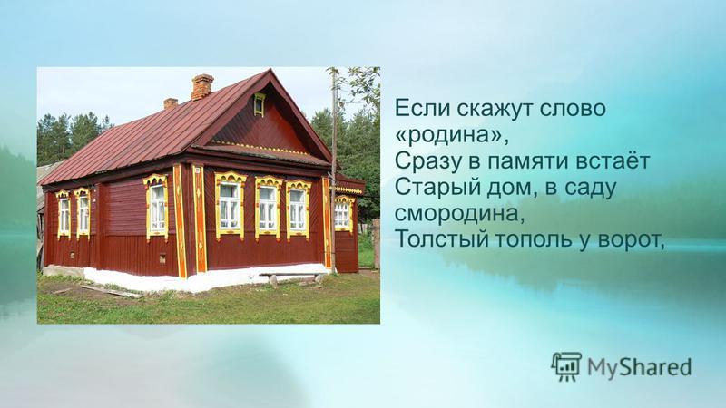 Если скажут слово «родина», Сразу в памяти встаёт Старый дом, в саду смородина, Толстый тополь у ворот,
