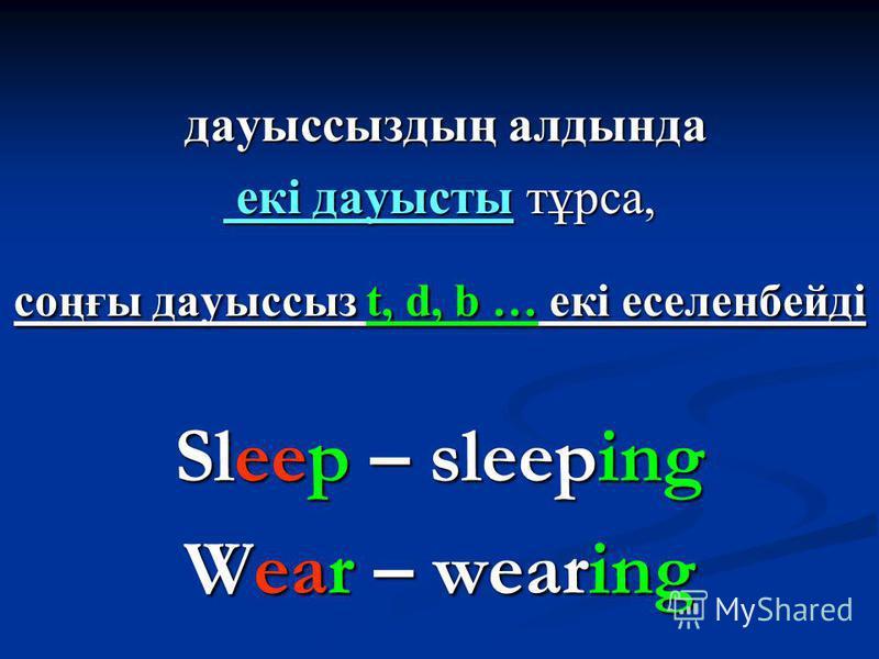 дауыссыздың алдында дауыссыздың алдында екі дауысты тұрса, екі дауысты тұрса, соңғы дауыссыз t, d, b … екі еселенбейді Sleep – sleeping Wear – wearing