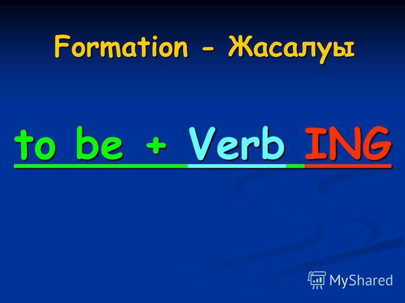 Formation - Жасалуы to be + Verb ING