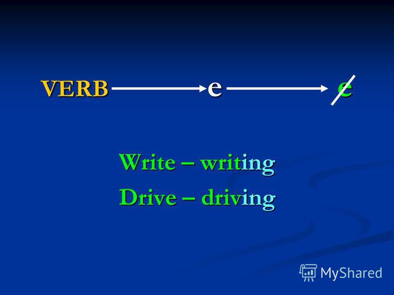 VERB e e Write – writing Drive – driving