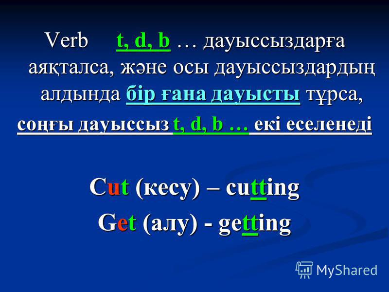 Verb t, d, b … дауыссыздарға аяқталса, және осы дауыссыздардың алдында бір ғана дауысты тұрса, соңғы дауыссыз t, d, b … екі еселенеді Cut (кесу) – cutting Get (алу) - getting