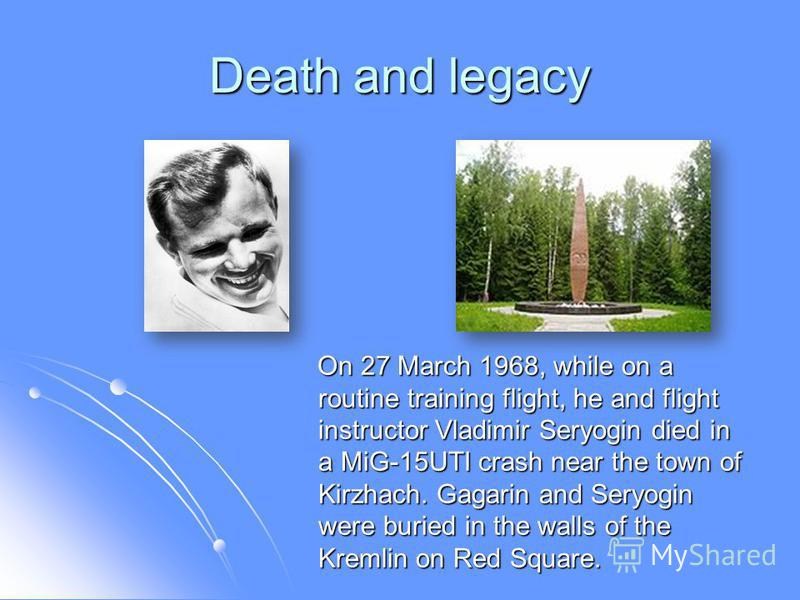 Death and legacy On 27 March 1968, while on a routine training flight, he and flight instructor Vladimir Seryogin died in a MiG-15UTI crash near the town of Kirzhach. Gagarin and Seryogin were buried in the walls of the Kremlin on Red Square. On 27 M