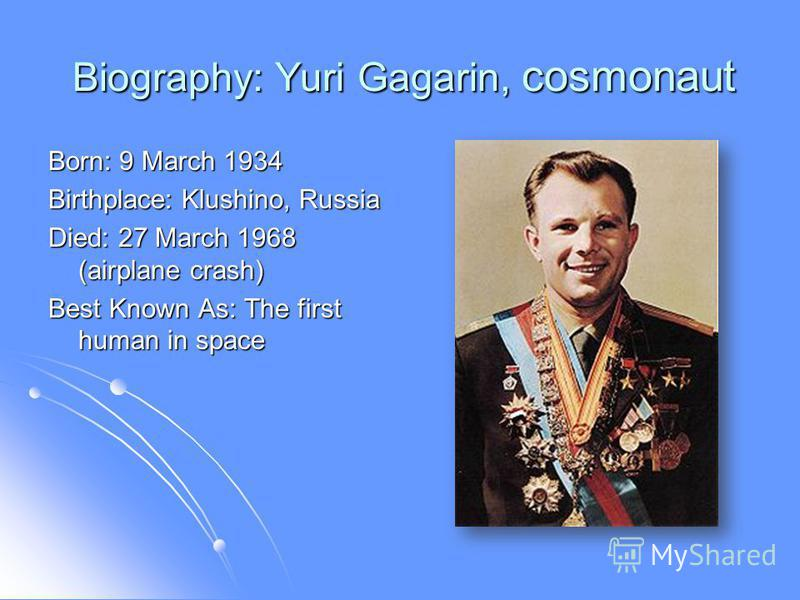 Biography: Yuri Gagarin, cosmonaut Biography: Yuri Gagarin, cosmonaut Born: 9 March 1934 Birthplace: Klushino, Russia Died: 27 March 1968 (airplane crash) Best Known As: The first human in space