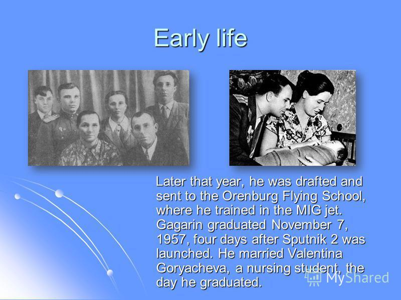 Early life Later that year, he was drafted and sent to the Orenburg Flying School, where he trained in the MIG jet. Gagarin graduated November 7, 1957, four days after Sputnik 2 was launched. He married Valentina Goryacheva, a nursing student, the da